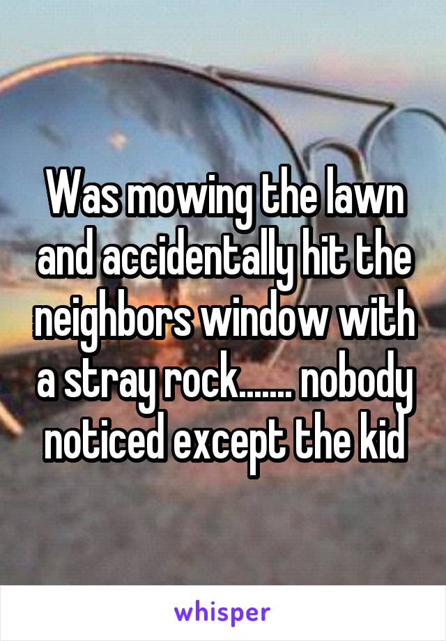 Was mowing the lawn and accidentally hit the neighbors window with a stray rock....... nobody noticed except the kid