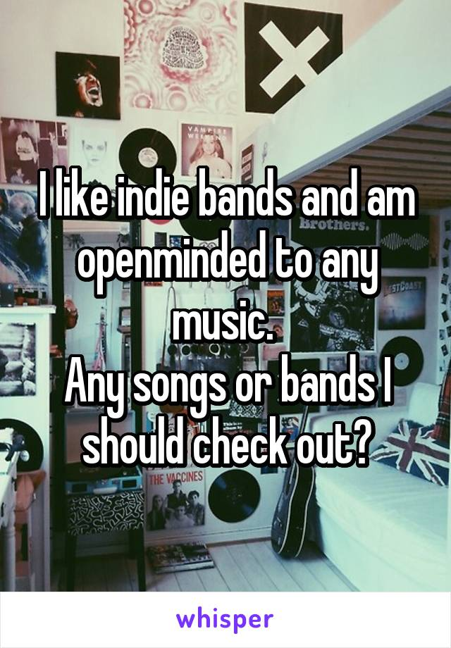 I like indie bands and am openminded to any music.  Any songs or bands I should check out?