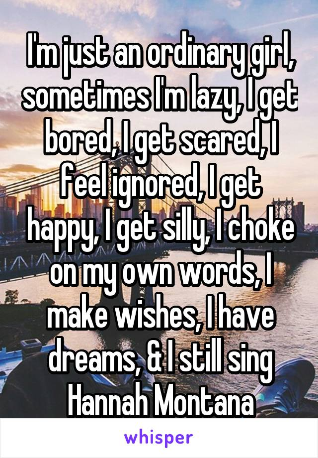I'm just an ordinary girl, sometimes I'm lazy, I get bored, I get scared, I feel ignored, I get happy, I get silly, I choke on my own words, I make wishes, I have dreams, & I still sing Hannah Montana