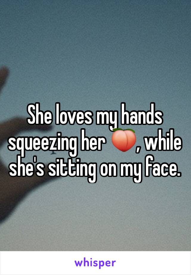 She loves my hands squeezing her 🍑, while she's sitting on my face.