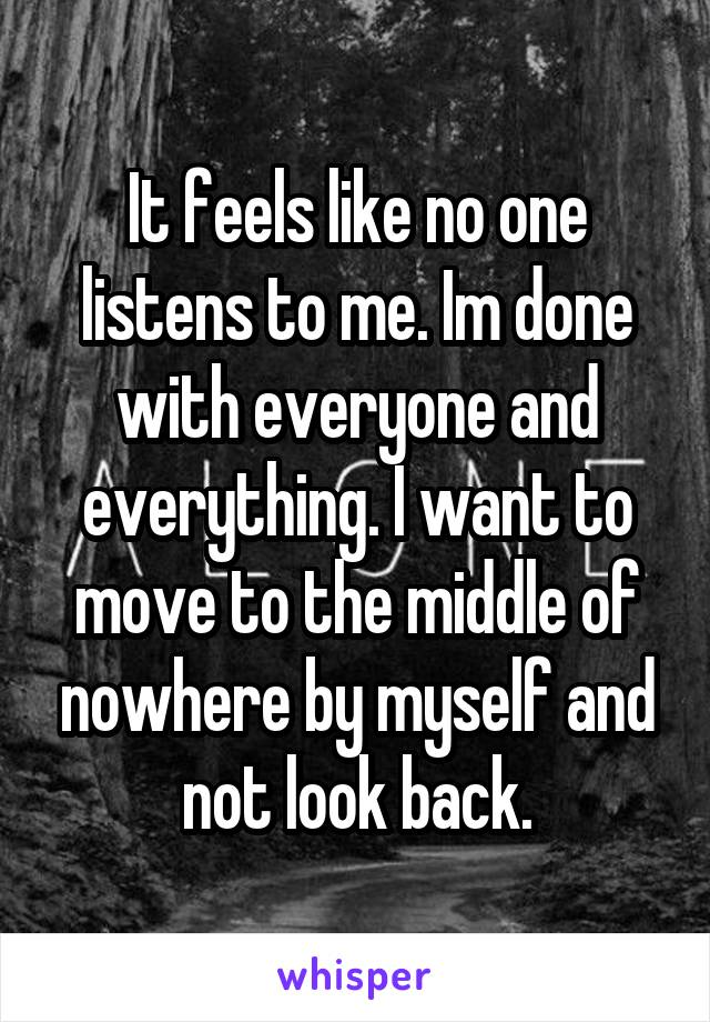 It feels like no one listens to me. Im done with everyone and everything. I want to move to the middle of nowhere by myself and not look back.