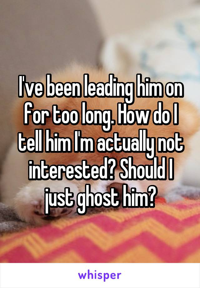 I've been leading him on for too long. How do I tell him I'm actually not interested? Should I just ghost him?