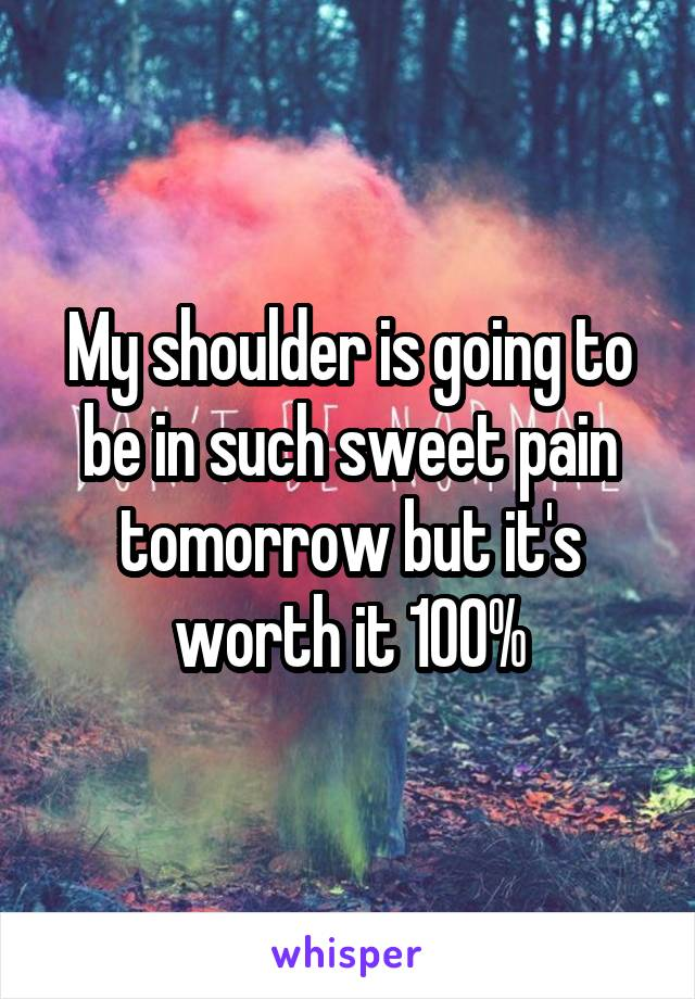 My shoulder is going to be in such sweet pain tomorrow but it's worth it 100%