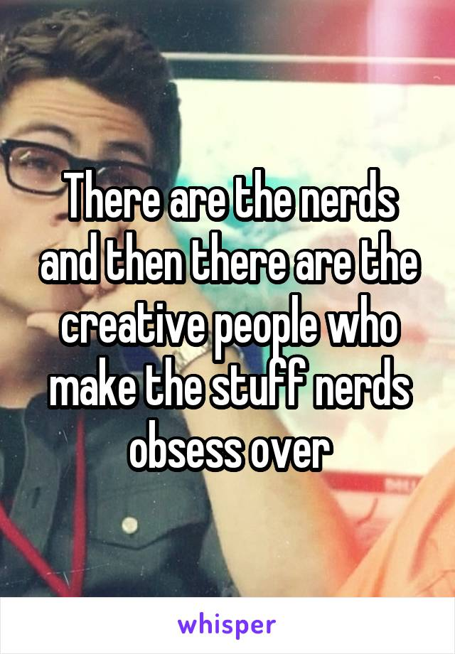 There are the nerds and then there are the creative people who make the stuff nerds obsess over