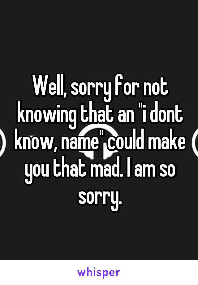 "Well, sorry for not knowing that an ""i dont know, name"" could make you that mad. I am so sorry."