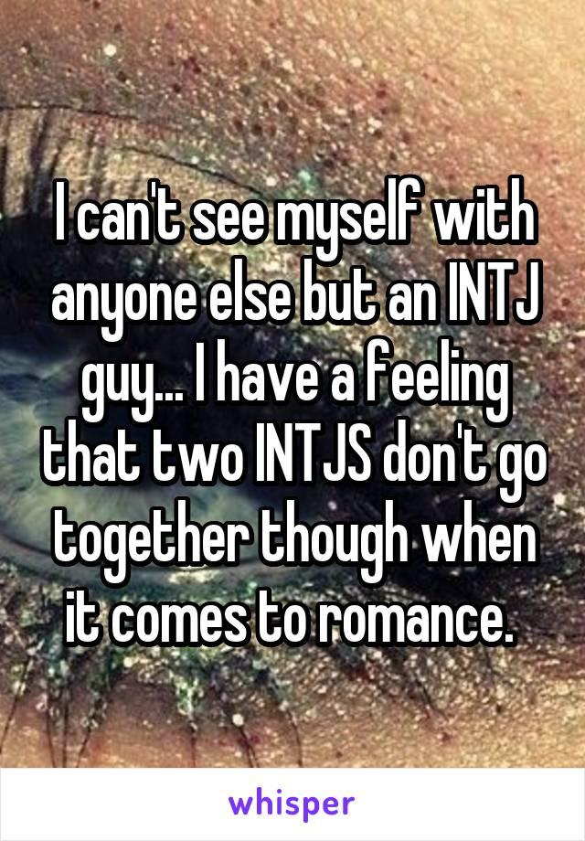 I can't see myself with anyone else but an INTJ guy... I have a feeling that two INTJS don't go together though when it comes to romance.