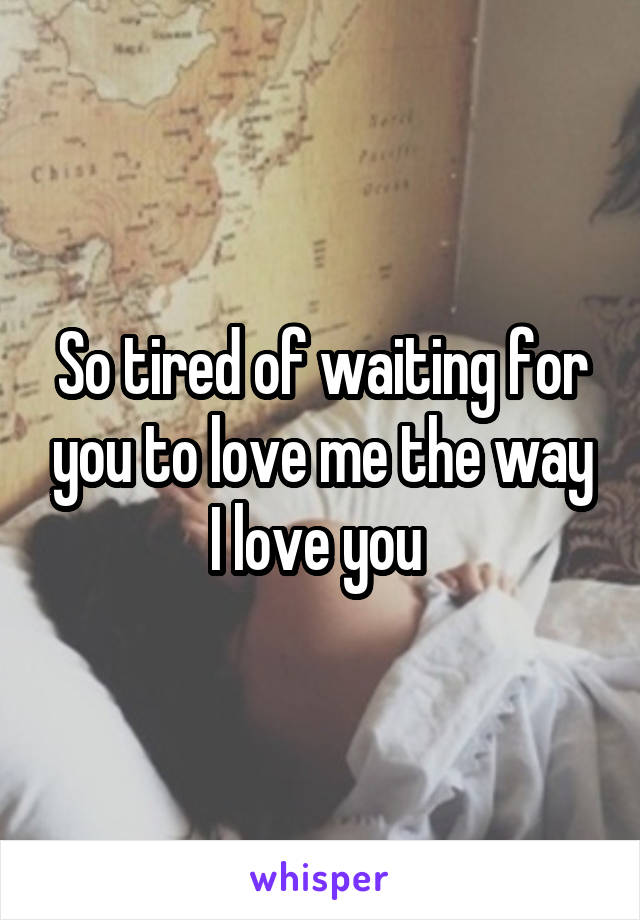 So tired of waiting for you to love me the way I love you