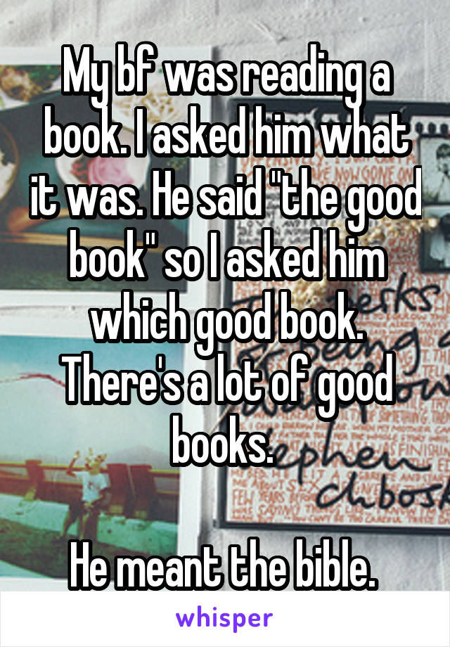 """My bf was reading a book. I asked him what it was. He said """"the good book"""" so I asked him which good book. There's a lot of good books.   He meant the bible."""