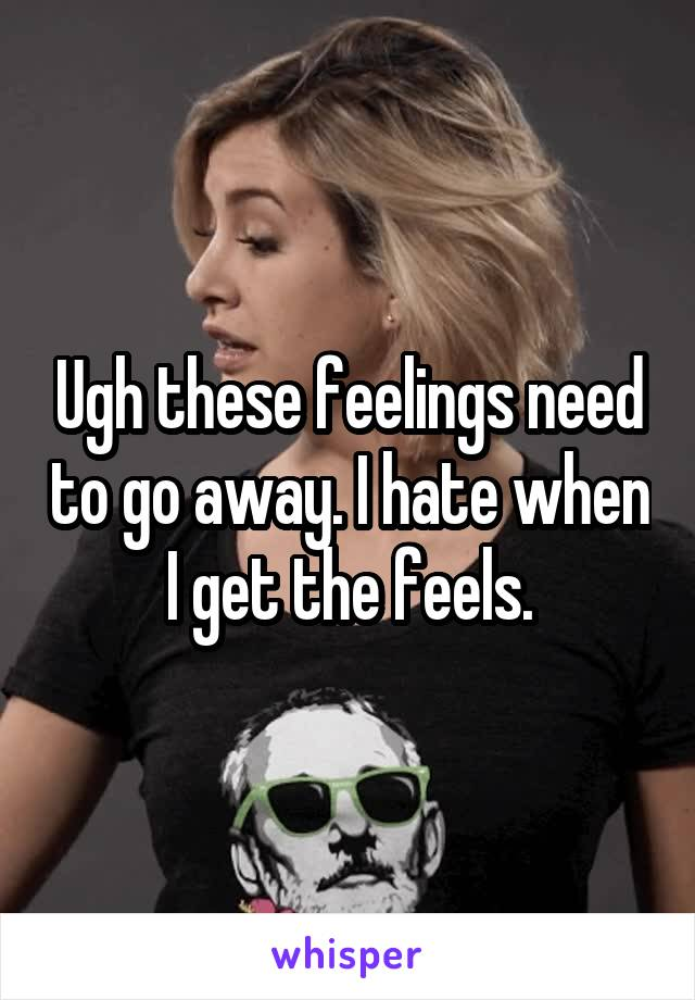 Ugh these feelings need to go away. I hate when I get the feels.