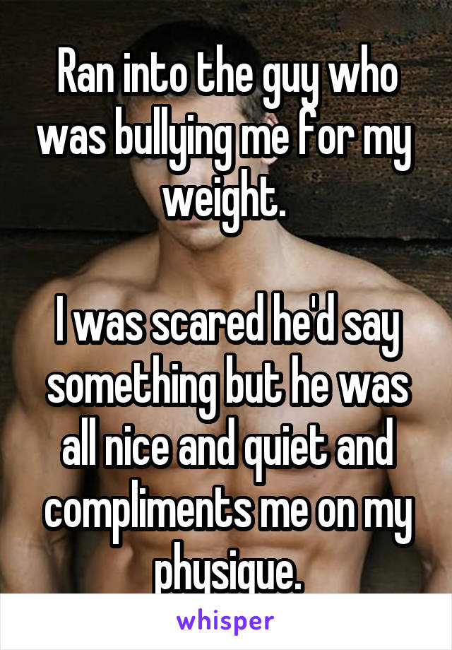 Ran into the guy who was bullying me for my  weight.   I was scared he'd say something but he was all nice and quiet and compliments me on my physique.