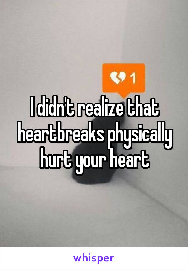 I didn't realize that heartbreaks physically hurt your heart