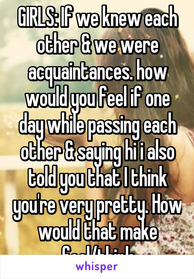 GIRLS: If we knew each other & we were acquaintances. how would you feel if one day while passing each other & saying hi i also told you that I think you're very pretty. How would that make feel/think
