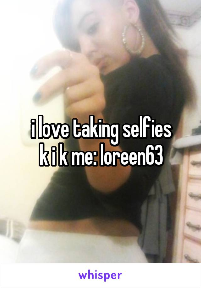 i love taking selfies k i k me: loreen63