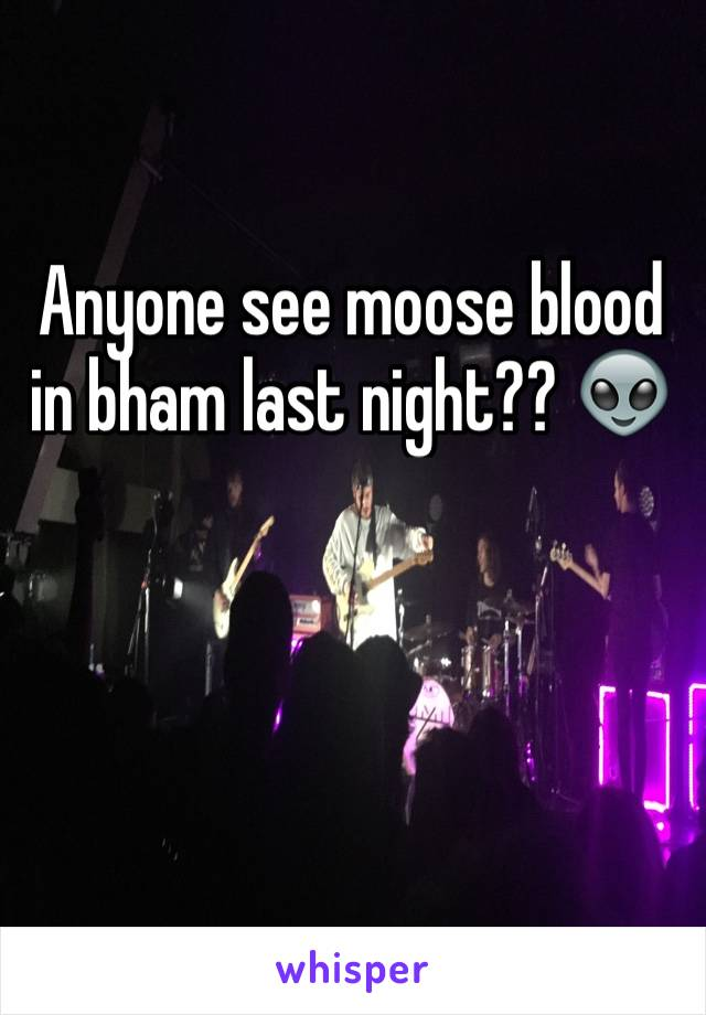Anyone see moose blood in bham last night?? 👽
