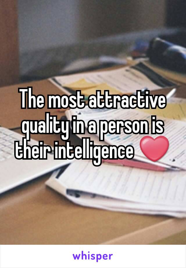 The most attractive quality in a person is their intelligence ❤