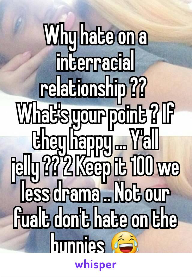 Why hate on a  interracial relationship ??  What's your point ? If they happy ... Y'all jelly ?? 2 Keep it 100 we less drama .. Not our fualt don't hate on the bunnies 😂