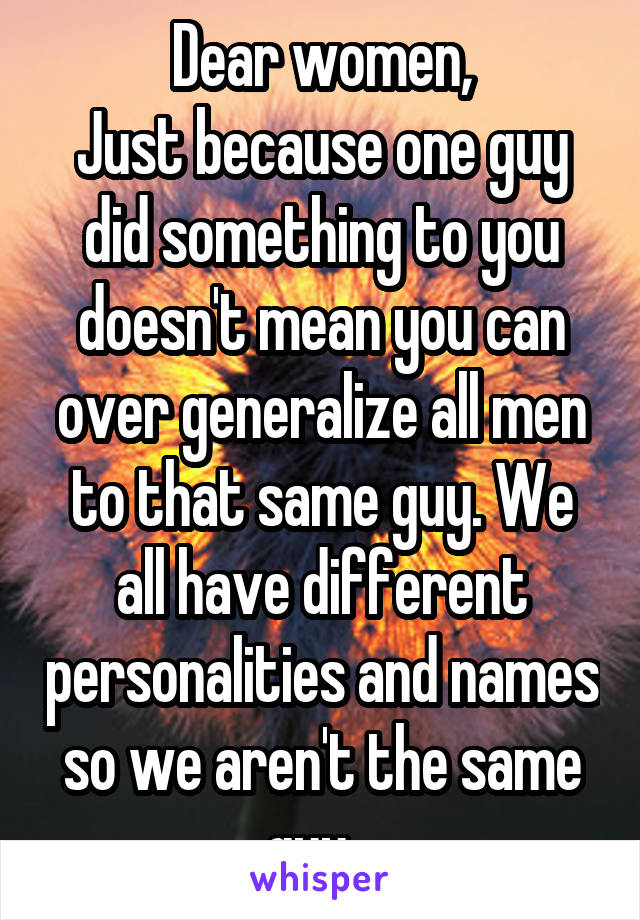 Dear women, Just because one guy did something to you doesn't mean you can over generalize all men to that same guy. We all have different personalities and names so we aren't the same guy...