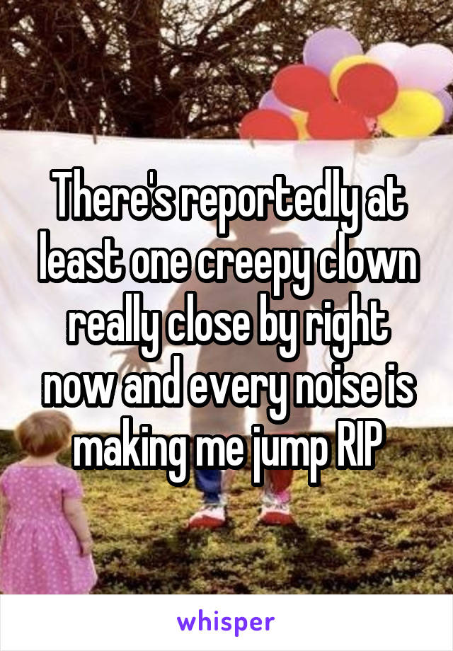 There's reportedly at least one creepy clown really close by right now and every noise is making me jump RIP