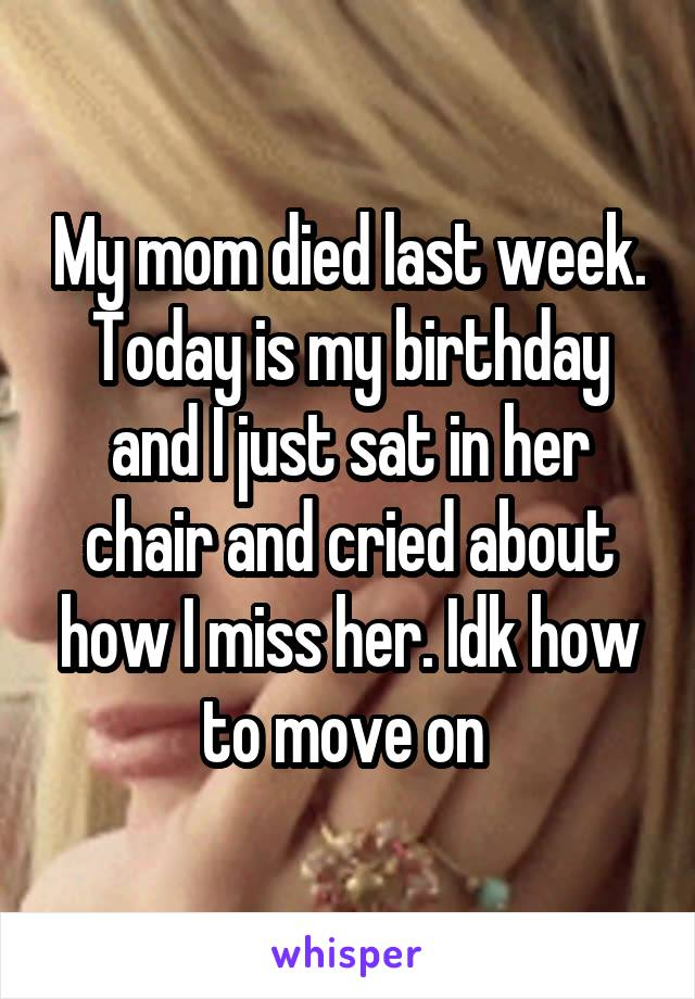 My mom died last week. Today is my birthday and I just sat in her chair and cried about how I miss her. Idk how to move on