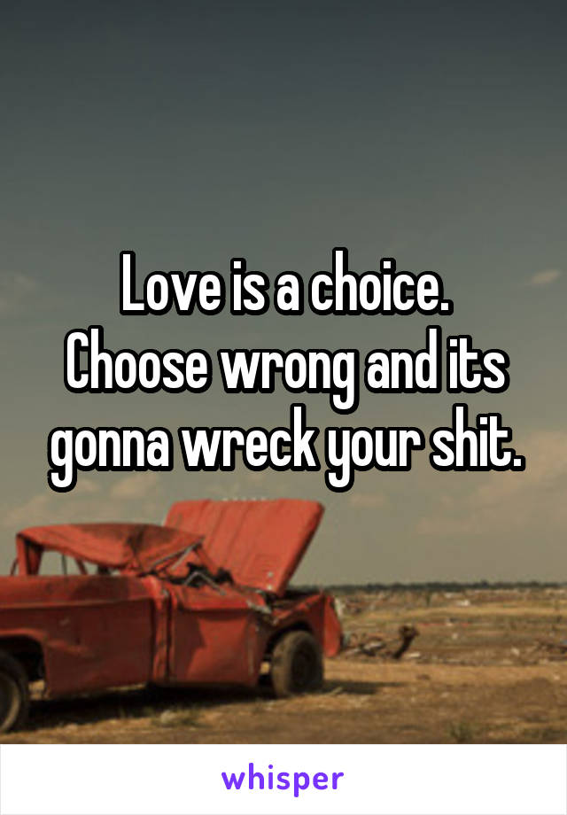 Love is a choice. Choose wrong and its gonna wreck your shit.
