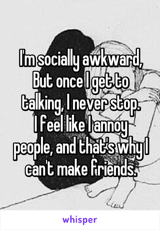 I'm socially awkward, But once I get to talking, I never stop. I feel like I annoy people, and that's why I can't make friends.