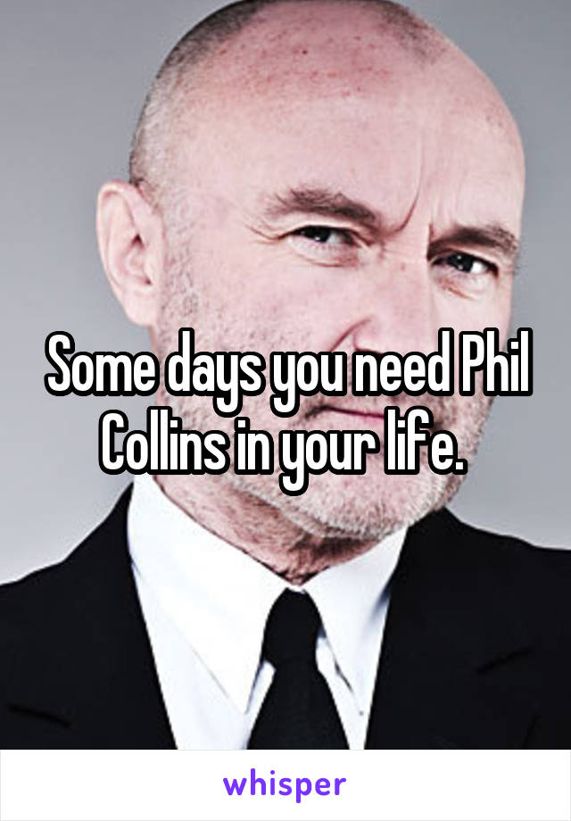 Some days you need Phil Collins in your life.