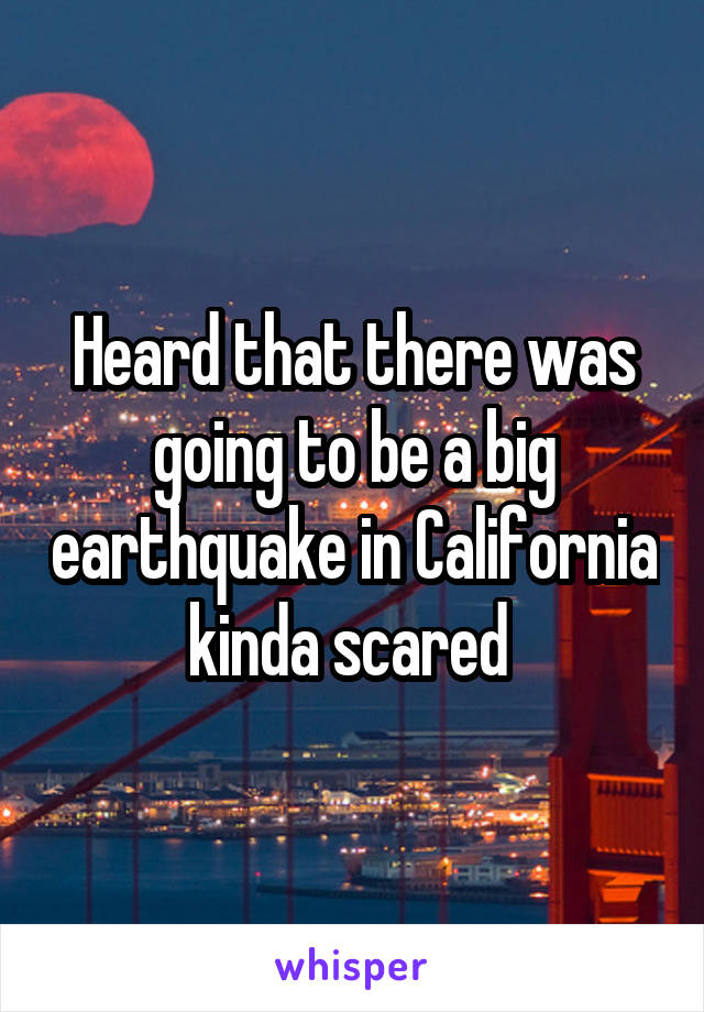 Heard that there was going to be a big earthquake in California kinda scared