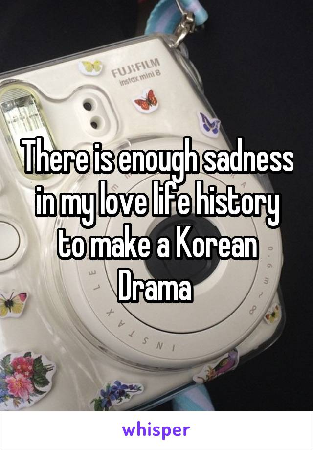 There is enough sadness in my love life history to make a Korean Drama
