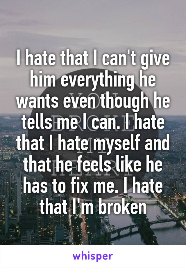 I hate that I can't give him everything he wants even though he tells me I can. I hate that I hate myself and that he feels like he has to fix me. I hate that I'm broken