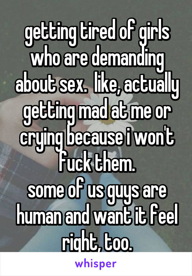 getting tired of girls who are demanding about sex.  like, actually getting mad at me or crying because i won't fuck them. some of us guys are human and want it feel right, too.