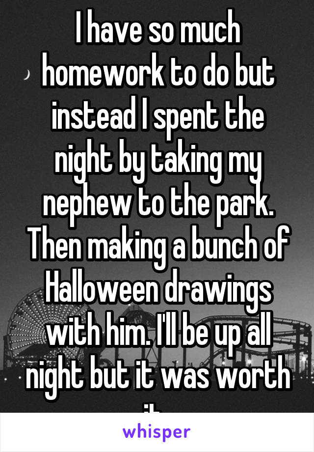 I have so much homework to do but instead I spent the night by taking my nephew to the park. Then making a bunch of Halloween drawings with him. I'll be up all night but it was worth it.