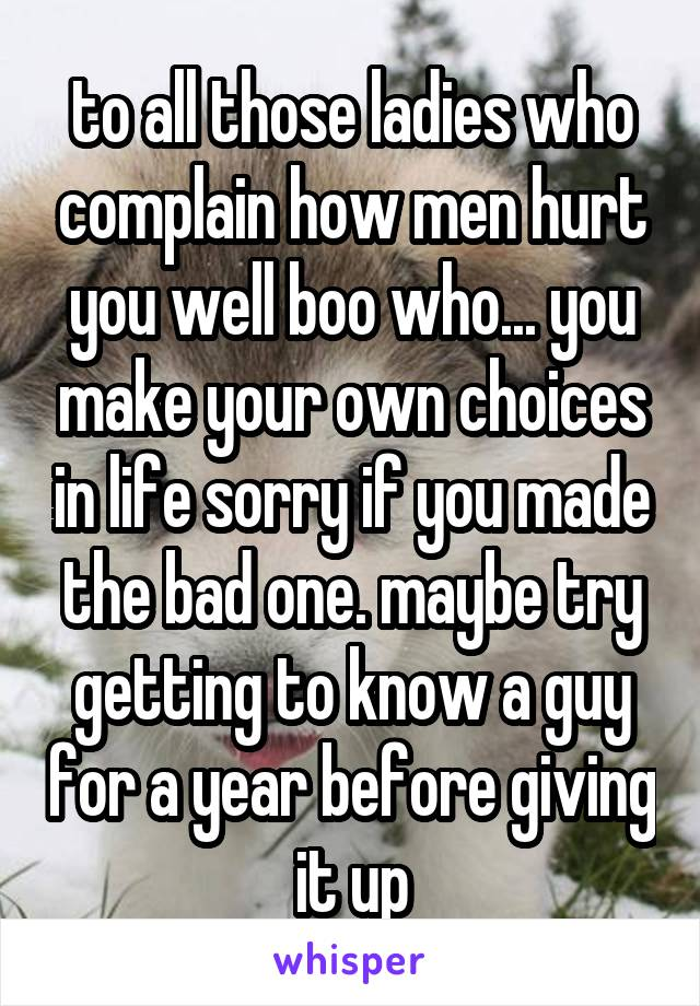 to all those ladies who complain how men hurt you well boo who... you make your own choices in life sorry if you made the bad one. maybe try getting to know a guy for a year before giving it up