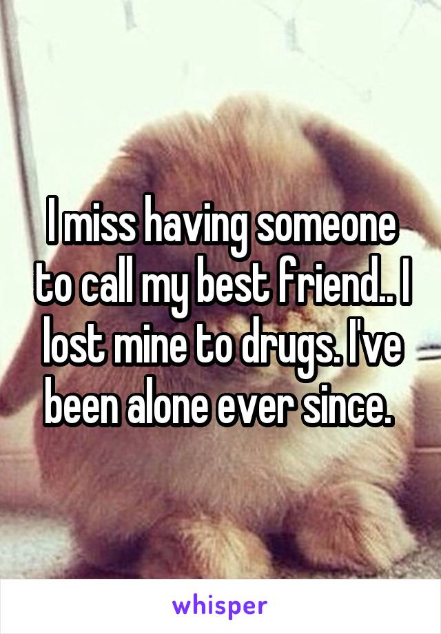 I miss having someone to call my best friend.. I lost mine to drugs. I've been alone ever since.