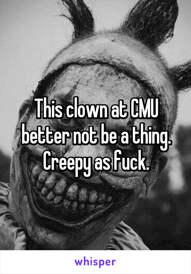 This clown at CMU better not be a thing. Creepy as fuck.