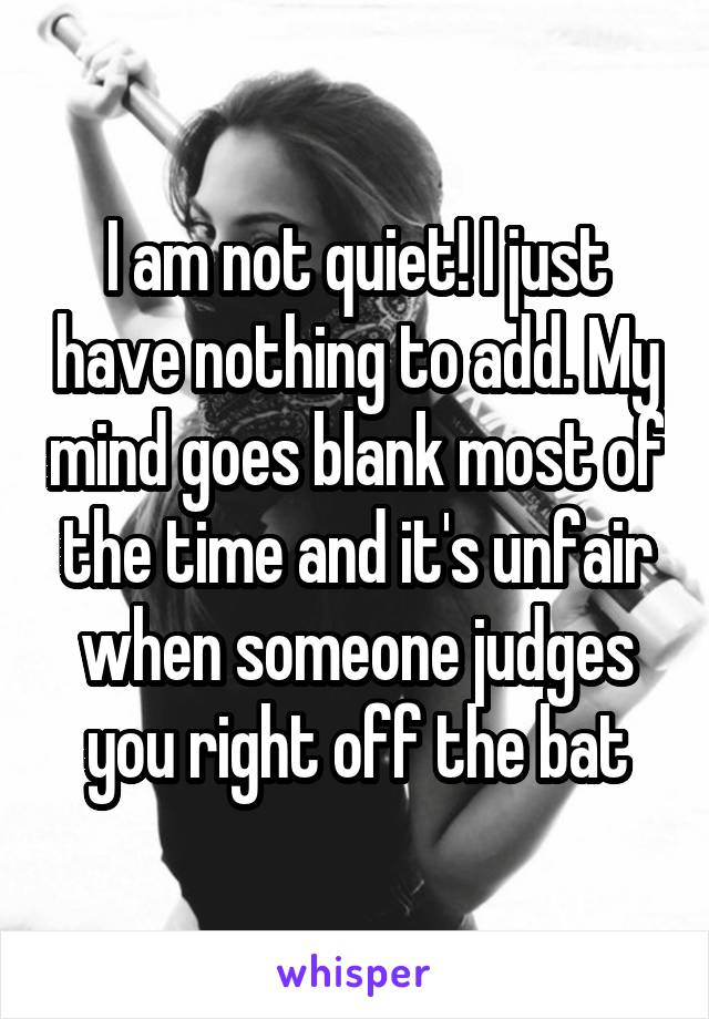 I am not quiet! I just have nothing to add. My mind goes blank most of the time and it's unfair when someone judges you right off the bat