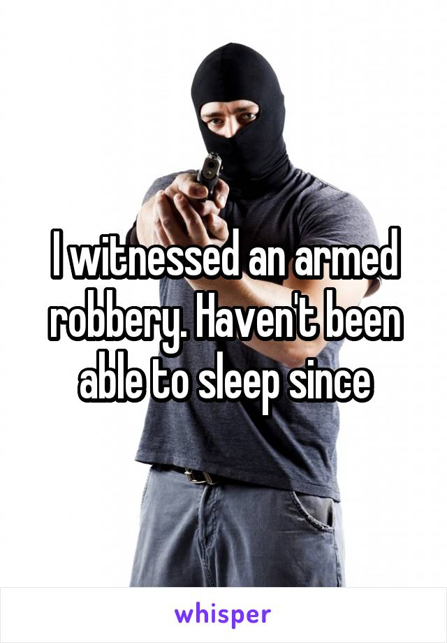 I witnessed an armed robbery. Haven't been able to sleep since
