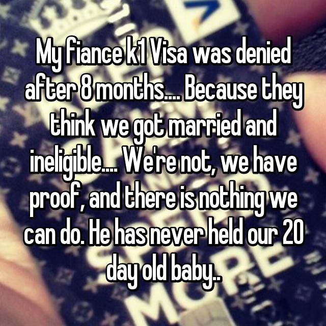My fiance k1 Visa was denied after 8 months.... Because they think we got married and ineligible.... We're not, we have proof, and there is nothing we can do. He has never held our 20 day old baby..