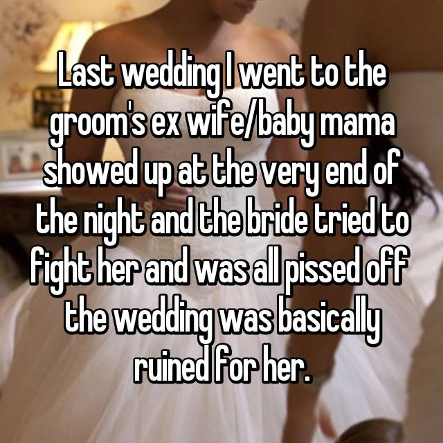 Last wedding I went to the groom's ex wife/baby mama showed up at the very end of the night and the bride tried to fight her and was all pissed off 😳 the wedding was basically ruined for her.