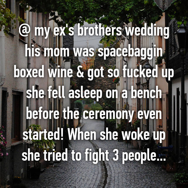 @ my ex's brothers wedding his mom was spacebaggin boxed wine & got so fucked up she fell asleep on a bench before the ceremony even started! When she woke up she tried to fight 3 people...