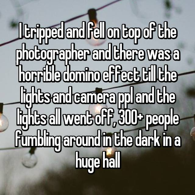 I tripped and fell on top of the photographer and there was a horrible domino effect till the lights and camera ppl and the lights all went off, 300+ people fumbling around in the dark in a huge hall