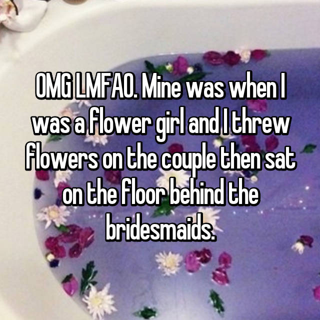OMG LMFAO. Mine was when I was a flower girl and I threw flowers on the couple then sat on the floor behind the bridesmaids.