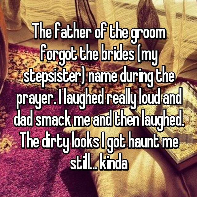 The father of the groom forgot the brides (my stepsister) name during the prayer. I laughed really loud and dad smack me and then laughed. The dirty looks I got haunt me still... kinda