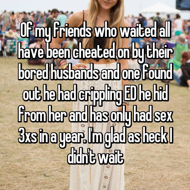 Of my friends who waited all have been cheated on by their bored husbands and one found out he had crippling ED he hid from her and has only had sex 3xs in a year. I'm glad as heck I didn't wait