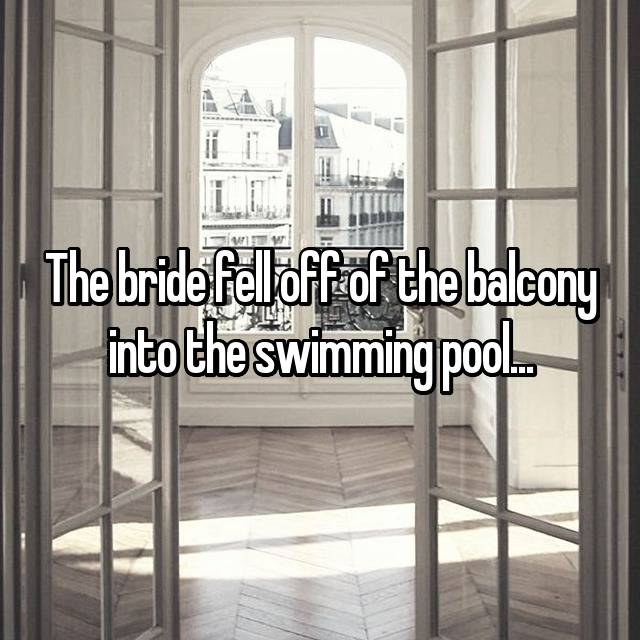 The bride fell off of the balcony into the swimming pool...