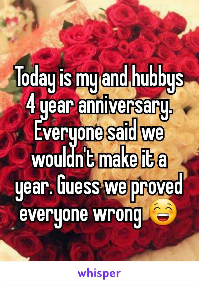 Today is my and hubbys 4 year anniversary. Everyone said we wouldn't make it a year. Guess we proved everyone wrong 😁