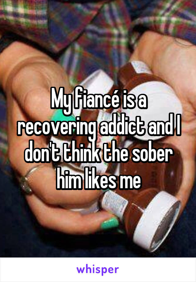 My fiancé is a recovering addict and I don't think the sober him likes me