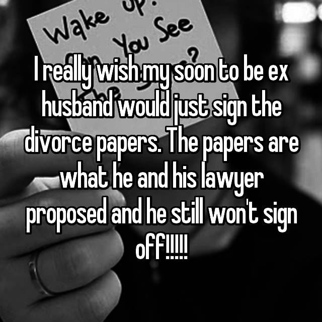 I really wish my soon to be ex husband would just sign the divorce papers. The papers are what he and his lawyer proposed and he still won't sign off!!!!!