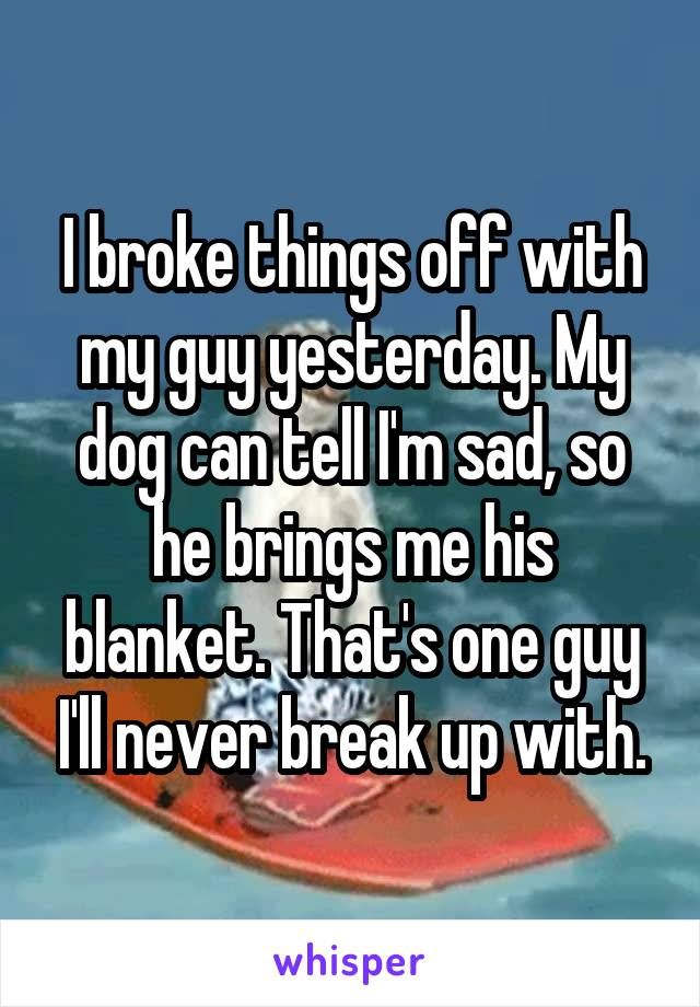I broke things off with my guy yesterday. My dog can tell I'm sad, so he brings me his blanket. That's one guy I'll never break up with.