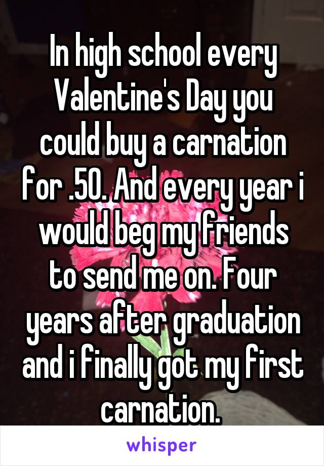 In high school every Valentine's Day you could buy a carnation for .50. And every year i would beg my friends to send me on. Four years after graduation and i finally got my first carnation.