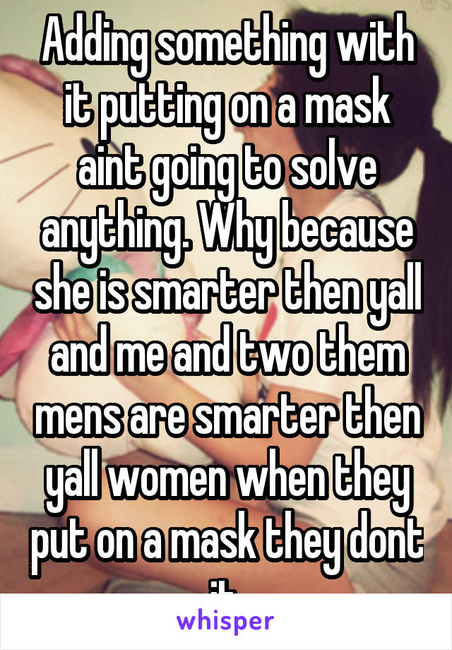 Adding something with it putting on a mask aint going to solve anything. Why because she is smarter then yall and me and two them mens are smarter then yall women when they put on a mask they dont it